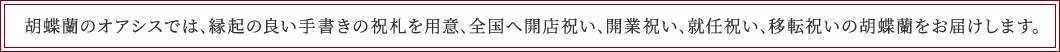 胡蝶蘭のオアシスでは、縁起の良い手書きの祝札を用意、全国へ開店祝い、開業祝い、就任祝い、移転祝いの胡蝶蘭をお届けします。